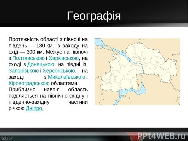Географія Протяжність області з півночі на південь— 130км, із заходу на схід— 300км. Межує на півночі зПолтавськоюіХарківською, на сході зДонецькою, на півдні ізЗапорізькоюіХерсонською, на заході зМиколаївськоюі Кіровоградськоюобластям…
