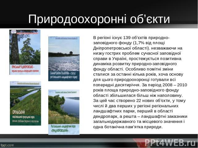 Природоохоронні об'єкти Врегіоні існує 139 об'єктів природно-заповідного фонду (1,7% від площі Дніпропетровської області). незважаючи на низку гострих проблем сучасної заповідної справи в Україні, простежується позитивна динаміка розвитку природно-…