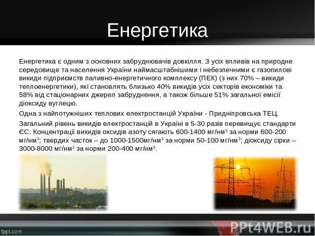 Енергетика Енергетикає одним з основних забруднювачів довкілля. З усіх впливів на природне середовище та населення України наймасштабнішими і небезпечними є газопилові викиди підприємств паливно-енергетичного комплексу (ПЕК) (з них 70% – викиди теп…