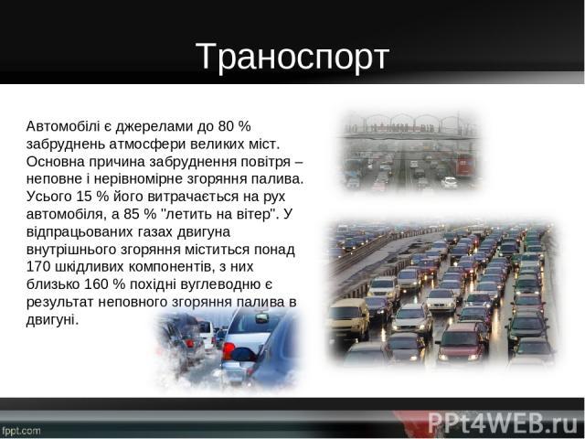 Траноспорт Автомобілі є джерелами до 80 % забруднень атмосфери великих міст. Основна причина забруднення повітря – неповне і нерівномірне згоряння палива. Усього 15 % його витрачається на рух автомобіля, а 85 %