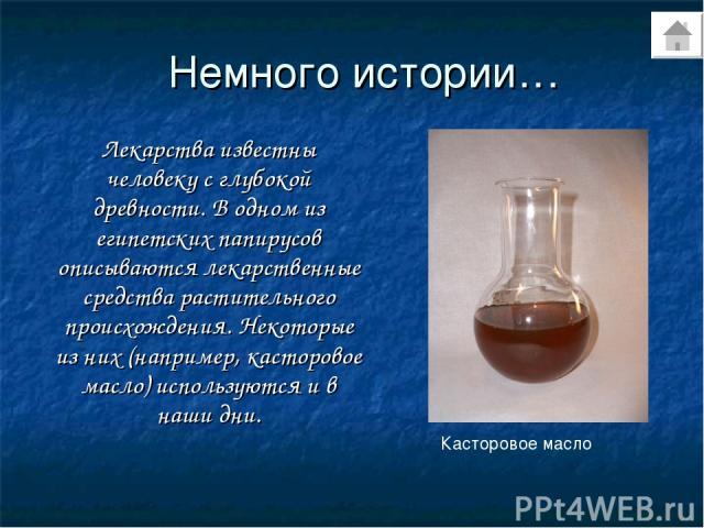 Немного истории… Лекарства известны человеку с глубокой древности. В одном из египетских папирусов описываются лекарственные средства растительного происхождения. Некоторые из них (например, касторовое масло) используются и в наши дни. Касторовое масло
