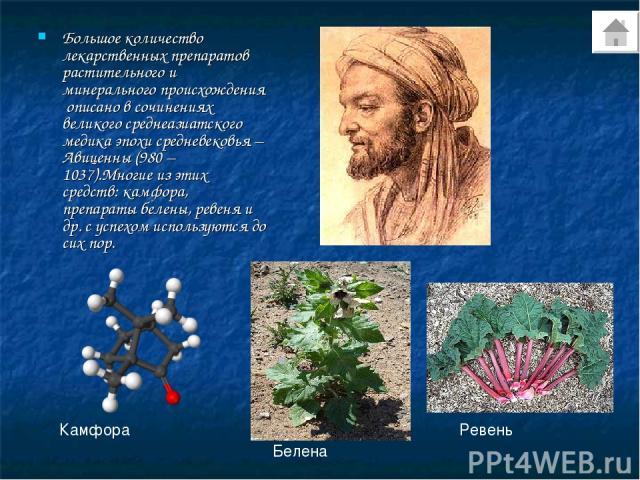Большое количество лекарственных препаратов растительного и минерального происхождения описано в сочинениях великого среднеазиатского медика эпохи средневековья – Авиценны (980 – 1037).Многие из этих средств: камфора, препараты белены, ревеня и др. …