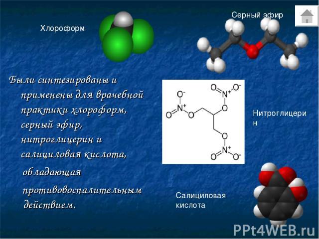 Были синтезированы и применены для врачебной практики хлороформ, серный эфир, нитроглицерин и салициловая кислота, обладающая противовоспалительным действием. Хлороформ Серный эфир Нитроглицерин Салициловая кислота