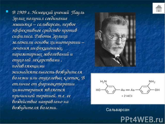 В 1909 г. Немецкий ученый Пауль Эрлих получил соединение мышьяка – сальварсан, первое эффективное средство против сифилиса. Работы Эрлиха заложили основы химиотерапии – лечения инфекционных, паразитарных заболеваний и опухолей лекарствами , подавляю…