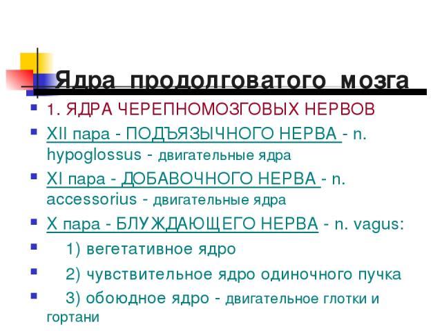 Ядра продолговатого мозга 1. ЯДРА ЧЕРЕПНОМОЗГОВЫХ НЕРВОВ XII пара - ПОДЪЯЗЫЧНОГО НЕРВА - n. hypoglossus - двигательные ядра XI пара - ДОБАВОЧНОГО НЕРВА - n. аccessorius - двигательные ядра Х пара - БЛУЖДАЮЩЕГО НЕРВА - n. vagus: 1) вегетативное ядро …