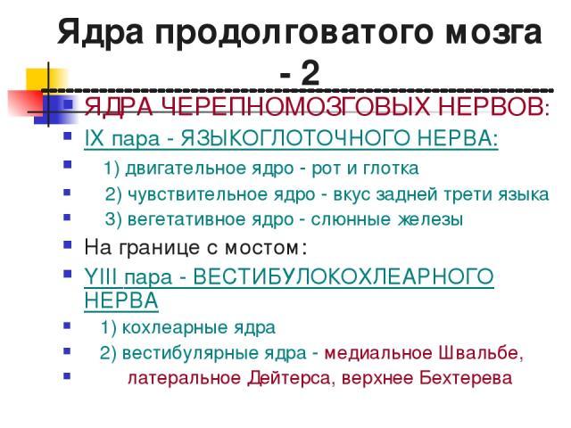 Ядра продолговатого мозга - 2 ЯДРА ЧЕРЕПНОМОЗГОВЫХ НЕРВОВ: IX пара - ЯЗЫКОГЛОТОЧНОГО НЕРВА: 1) двигательное ядро - рот и глотка 2) чувствительное ядро - вкус задней трети языка 3) вегетативное ядро - слюнные железы На границе с мостом: YIII пара - В…
