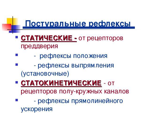 Постуральные рефлексы СТАТИЧЕСКИЕ - от рецепторов преддверия - рефлексы положения - рефлексы выпрямления (установочные) СТАТОКИНЕТИЧЕСКИЕ - от рецепторов полу-кружных каналов - рефлексы прямолинейного ускорения - рефлексы углового ускорения