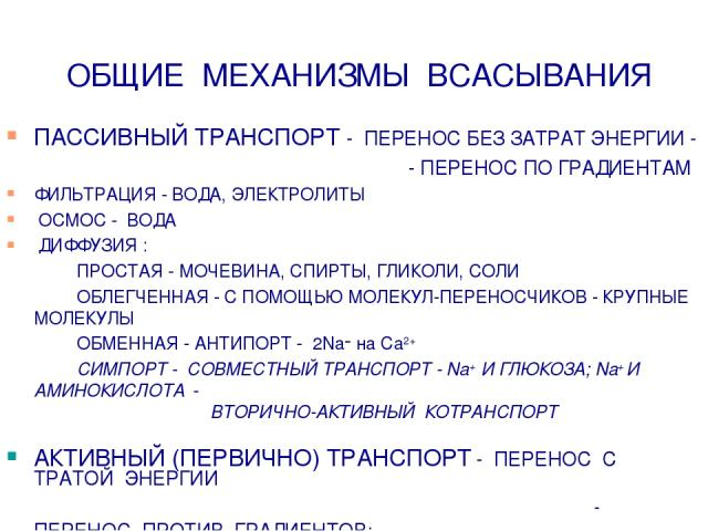 ОБЩИЕ МЕХАНИЗМЫ ВСАСЫВАНИЯ ПАССИВНЫЙ ТРАНСПОРТ - ПЕРЕНОС БЕЗ ЗАТРАТ ЭНЕРГИИ - - ПЕРЕНОС ПО ГРАДИЕНТАМ ФИЛЬТРАЦИЯ - ВОДА, ЭЛЕКТРОЛИТЫ ОСМОС - ВОДА ДИФФУЗИЯ : ПРОСТАЯ - МОЧЕВИНА, СПИРТЫ, ГЛИКОЛИ, СОЛИ ОБЛЕГЧЕННАЯ - С ПОМОЩЬЮ МОЛЕКУЛ-ПЕРЕНОСЧИКОВ - КРУ…