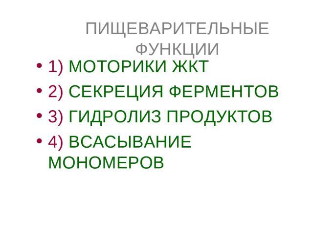 ПИЩЕВАРИТЕЛЬНЫЕ ФУНКЦИИ 1) МОТОРИКИ ЖКТ 2) СЕКРЕЦИЯ ФЕРМЕНТОВ 3) ГИДРОЛИЗ ПРОДУКТОВ 4) ВСАСЫВАНИЕ МОНОМЕРОВ