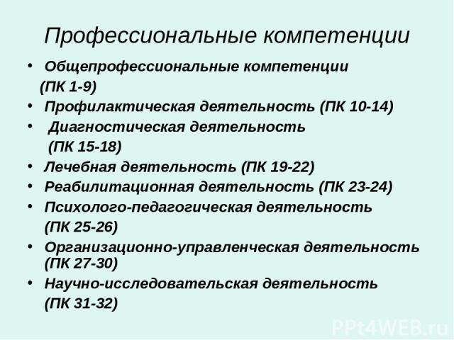 Профессиональные компетенции Общепрофессиональные компетенции (ПК 1-9) Профилактическая деятельность (ПК 10-14) Диагностическая деятельность (ПК 15-18) Лечебная деятельность (ПК 19-22) Реабилитационная деятельность (ПК 23-24) Психолого-педагогическа…