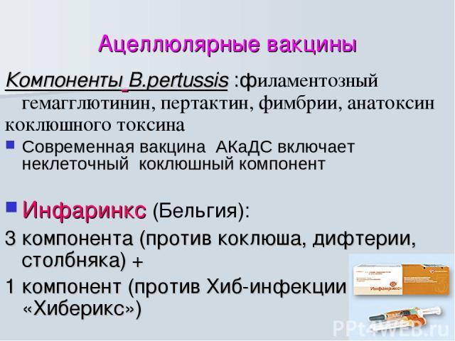 Ацеллюлярные вакцины Компоненты B.pertussis :филаментозный гемагглютинин, пертактин, фимбрии, анатоксин коклюшного токсина Современная вакцина АКаДС включает неклеточный коклюшный компонент Инфаринкс (Бельгия): 3 компонента (против коклюша, дифтерии…