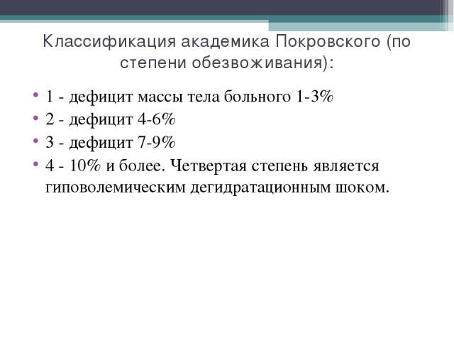 Классификация академика Покровского (по степени обезвоживания): 1 - дефицит массы тела больного 1-3% 2 - дефицит 4-6% 3 - дефицит 7-9% 4 - 10% и более. Четвертая степень является гиповолемическим дегидратационным шоком.