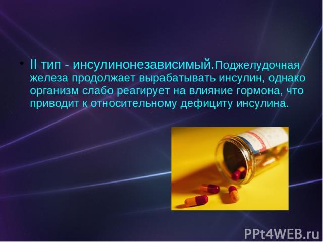 II тип - инсулинонезависимый.Поджелудочная железа продолжает вырабатывать инсулин, однако организм слабо реагирует на влияние гормона, что приводит к относительному дефициту инсулина.