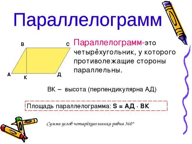 А В С Д К Параллелограмм-это четырёхугольник, у которого противолежащие стороны параллельны. ВК – высота (перпендикулярна АД) Площадь параллелограмма: S = АД · ВК Сумма углов четырёхугольника равна 360°