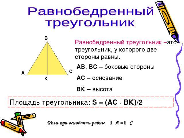 А В С К Равнобедренный треугольник –это треугольник, у которого две стороны равны. АВ, ВС – боковые стороны АС – основание ВК – высота Площадь треугольника: S = (АС · ВК)/2 Углы при основании равны А = С