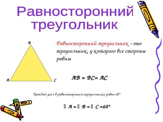 А В С Равносторонний треугольник –это треугольник, у которого все стороны равны АВ = ВС= АС Каждый угол в равностороннем треугольнике равен 60° А = В = С =60°