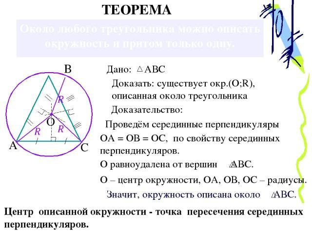 Около любого треугольника можно описать окружность и притом только одну. Доказать: существует окр.(О;R), описанная около треугольника Доказательство: Проведём серединные перпендикуляры ОА = ОВ = ОС, по свойству серединных перпендикуляров. О – центр …