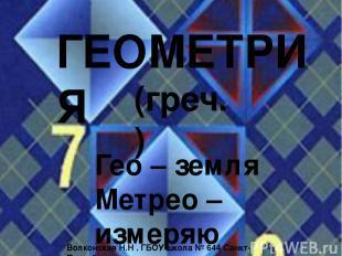 ГЕОМЕТРИЯ Гео – земля Метрео – измеряю (греч.) Волконская Н.Н . ГБОУ школа № 644