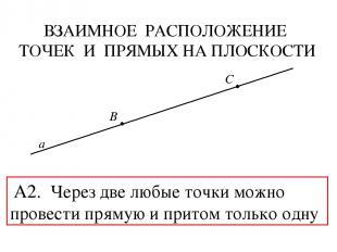 ВЗАИМНОЕ РАСПОЛОЖЕНИЕ ТОЧЕК И ПРЯМЫХ НА ПЛОСКОСТИ B C а А2. Через две любые точк