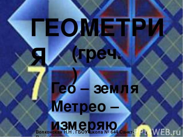 ГЕОМЕТРИЯ Гео – земля Метрео – измеряю (греч.) Волконская Н.Н . ГБОУ школа № 644 Санкт-Петербург