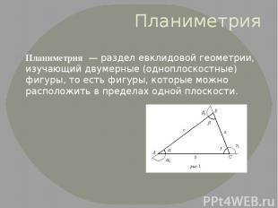 Планиметрия Планиметрия— разделевклидовой геометрии, изучающий двумерные (одн