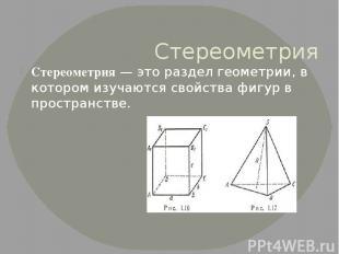 Стереометрия Стереометрия— это разделгеометрии, в котором изучаются свойства ф