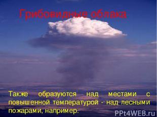 Грибовидные облака. Также образуются над местами с повышенной температурой - над