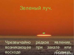 Зеленый луч. Чрезвычайно редкое явление, возникающее при закате или восходе Солн