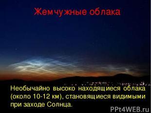 Жемчужные облака Необычайно высоко находящиеся облака (около 10-12 км), становящ