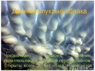 . . Двояковыпуклые облака Чрезвычайно редкое явление, появляющееся в основном пе