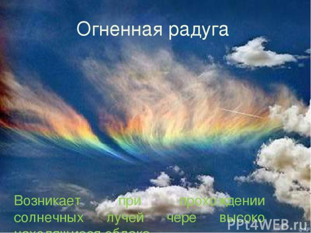 Огненная радуга. Возникает при прохождении солнечных лучей чере высоко находящиеся облака.