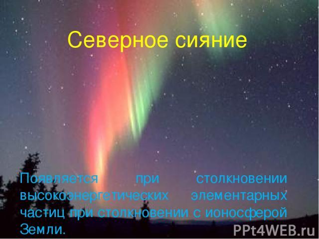 Северное сияние Появляется при столкновении высокоэнергетических элементарных частиц при столкновении с ионосферой Земли.