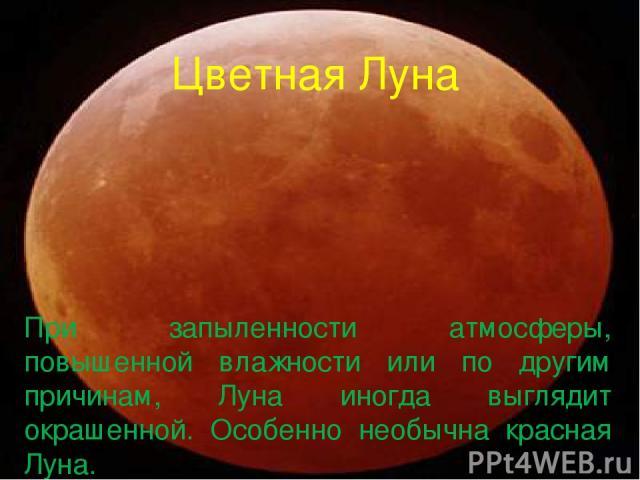 Цветная Луна При запыленности атмосферы, повышенной влажности или по другим причинам, Луна иногда выглядит окрашенной. Особенно необычна красная Луна.