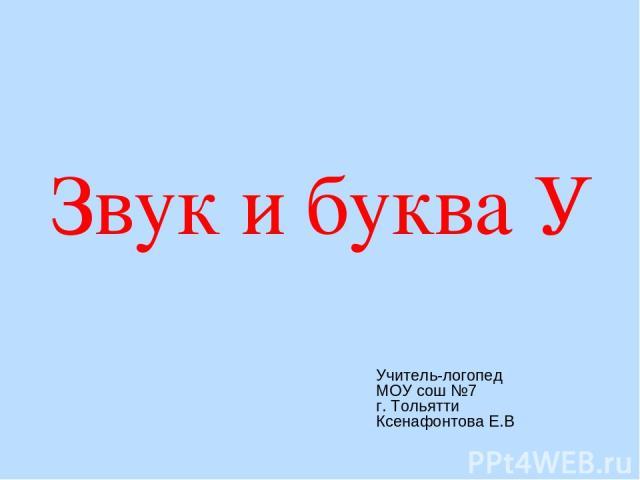 Звук и буква У Учитель-логопед МОУ сош №7 г. Тольятти Ксенафонтова Е.В