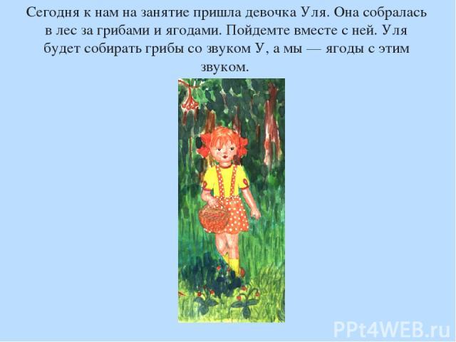 Сегодня к нам на занятие пришла девочка Уля. Она собралась в лес за грибами и ягодами. Пойдемте вместе с ней. Уля будет собирать грибы со звуком У, а мы — ягоды с этим звуком.
