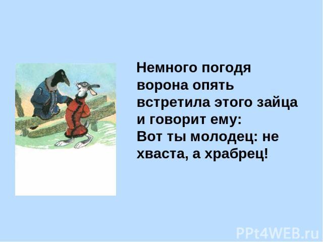 Немного погодя ворона опять встретила этого зайца и говорит ему: Вот ты молодец: не хваста, а храбрец!