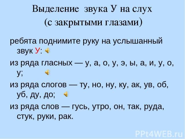 Выделение звука У на слух (с закрытыми глазами) ребята поднимите руку на услышанный звук У: из ряда гласных — у, а, о, у, э, ы, а, и, у, о, у; из ряда слогов — ту, но, ну, ку, ак, ув, об, уб, ду, до; из ряда слов — гусь, утро, он, так, руда, стук, р…