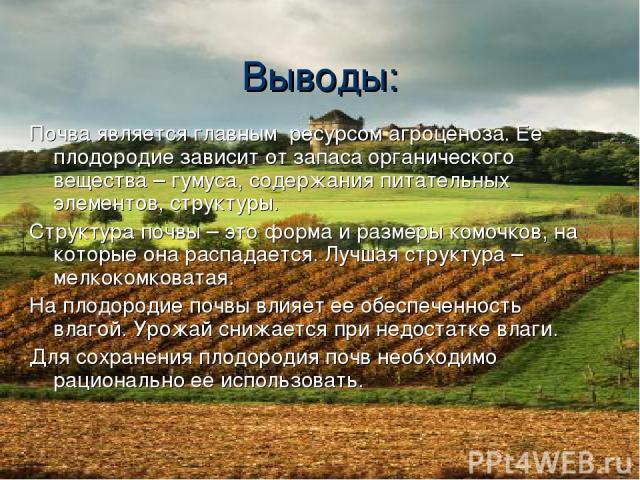 Выводы: Почва является главным ресурсом агроценоза. Ее плодородие зависит от запаса органического вещества – гумуса, содержания питательных элементов, структуры. Структура почвы – это форма и размеры комочков, на которые она распадается. Лучшая стру…