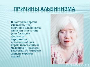 В настоящее время считается, что причиной альбинизма является отсутствие (или бл