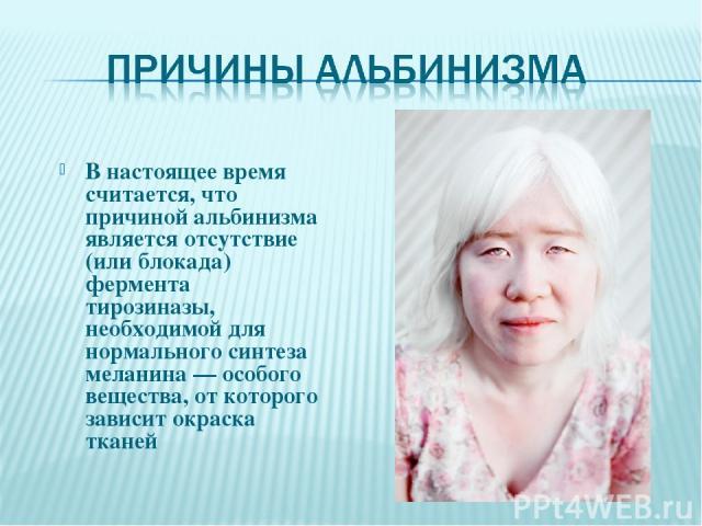 В настоящее время считается, что причиной альбинизма является отсутствие (или блокада) фермента тирозиназы, необходимой для нормального синтеза меланина — особого вещества, от которого зависит окраска тканей