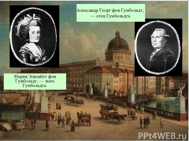 Мария Элизабет фон Гумбольдт, — мать Гумбольдта Александр Георг фон Гумбольдт, — отец Гумбольдта