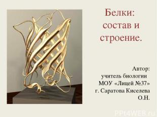 Белки: состав и строение. Автор: учитель биологии МОУ «Лицей №37» г. Саратова Ки