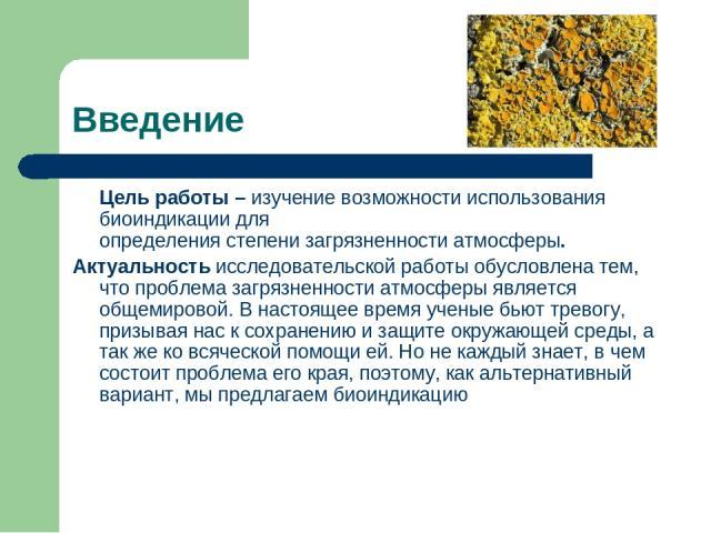 Введение Цель работы – изучение возможности использования биоиндикации для определения степени загрязненности атмосферы. Актуальность исследовательской работы обусловлена тем, что проблема загрязненности атмосферы является общемировой. В настоящее в…