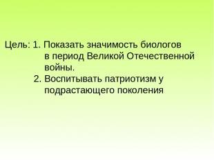 Цель: 1. Показать значимость биологов в период Великой Отечественной войны. 2. В