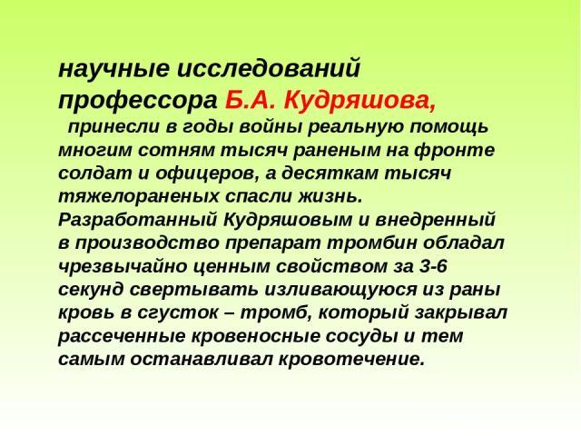 научные исследований профессора Б.А. Кудряшова, принесли в годы войны реальную помощь многим сотням тысяч раненым на фронте солдат и офицеров, а десяткам тысяч тяжелораненых спасли жизнь. Разработанный Кудряшовым и внедренный в производство препарат…