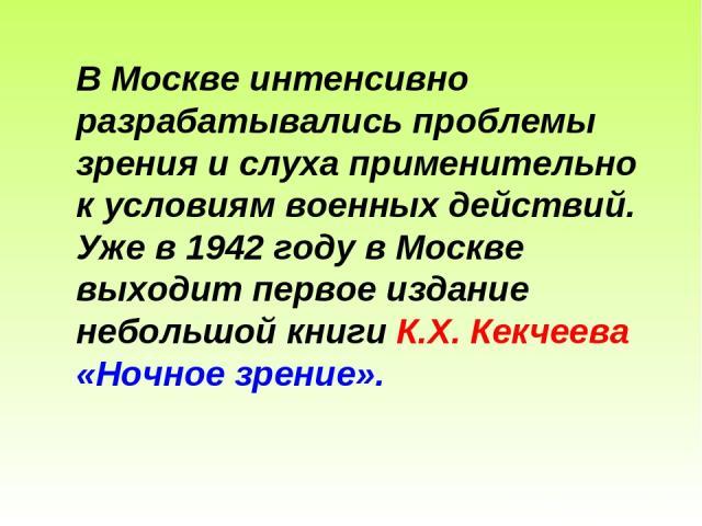 В Москве интенсивно разрабатывались проблемы зрения и слуха применительно к условиям военных действий. Уже в 1942 году в Москве выходит первое издание небольшой книги К.Х. Кекчеева «Ночное зрение».