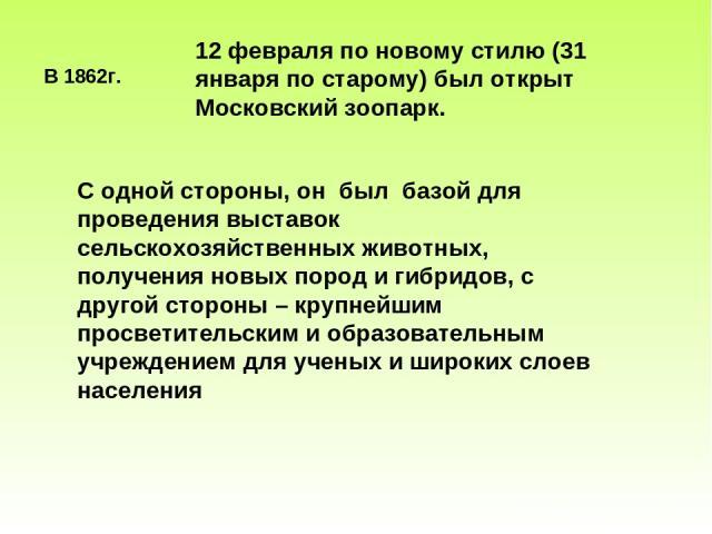 В 1862г. 12 февраля по новому стилю (31 января по старому) был открыт Московский зоопарк. С одной стороны, он был базой для проведения выставок сельскохозяйственных животных, получения новых пород и гибридов, с другой стороны – крупнейшим просветите…