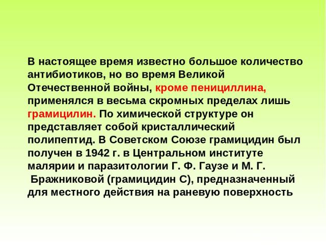 В настоящее время известно большое количество антибиотиков, но во время Великой Отечественной войны, кроме пенициллина, применялся в весьма скромных пределах лишь грамицилин. По химической структуре он представляет собой кристаллический полипептид. …