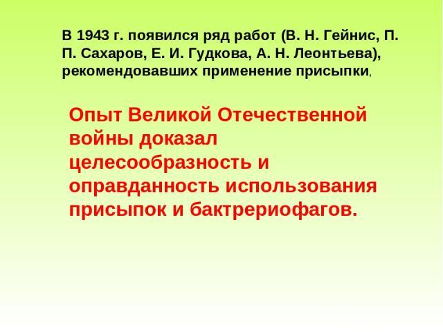 В 1943 г. появился ряд работ (В. Н. Гейнис, П. П. Сахаров, Е. И. Гудкова, А. Н. Леонтьева), рекомендовавших применение присыпки, Опыт Великой Отечественной войны доказал целесообразность и оправданность использования присыпок и бактрериофагов.