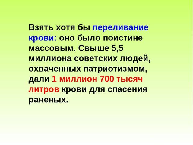 Взять хотя бы переливание крови: оно было поистине массовым. Свыше 5,5 миллиона советских людей, охваченных патриотизмом, дали 1 миллион 700 тысяч литров крови для спасения раненых.